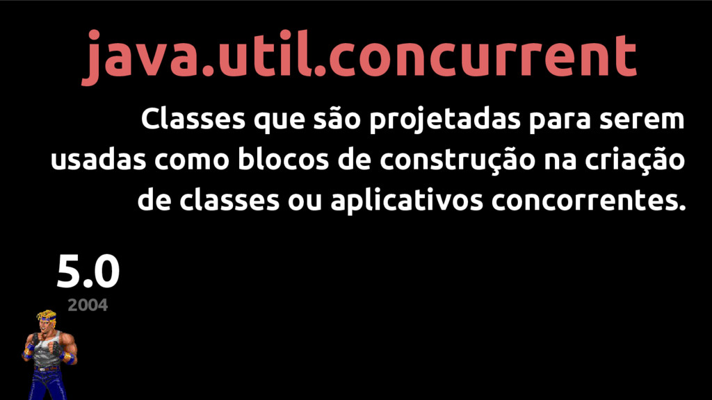 2004 5.0 java.util.concurrent Classes que são p...