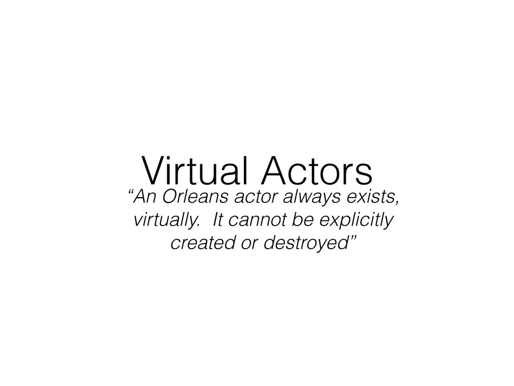 "Virtual Actors ""An Orleans actor always exists,..."
