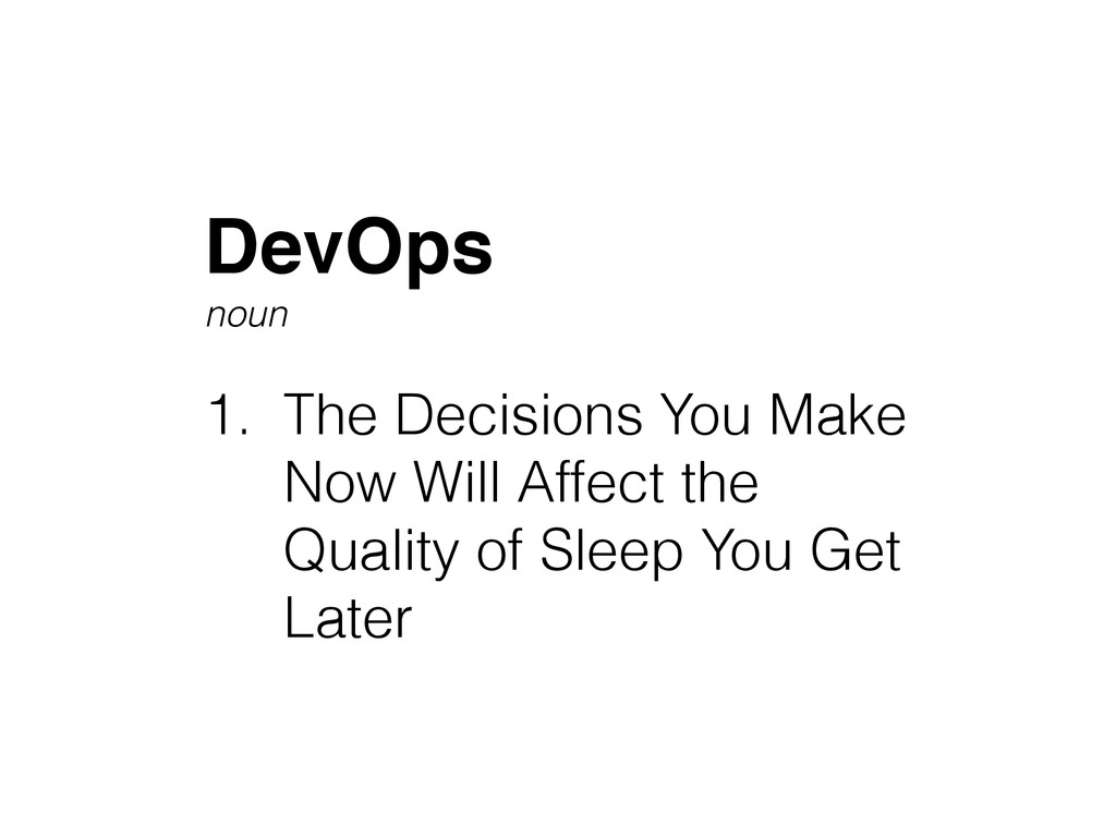 DevOps! noun ! 1. The Decisions You Make Now Wi...