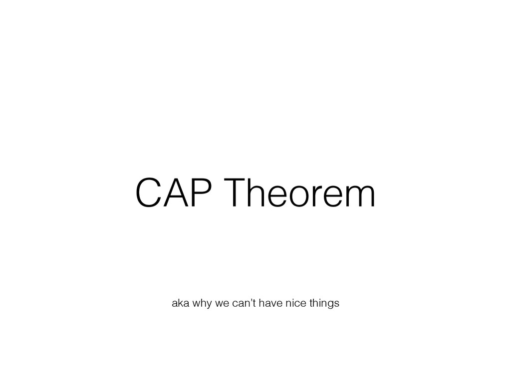 CAP Theorem aka why we can't have nice things