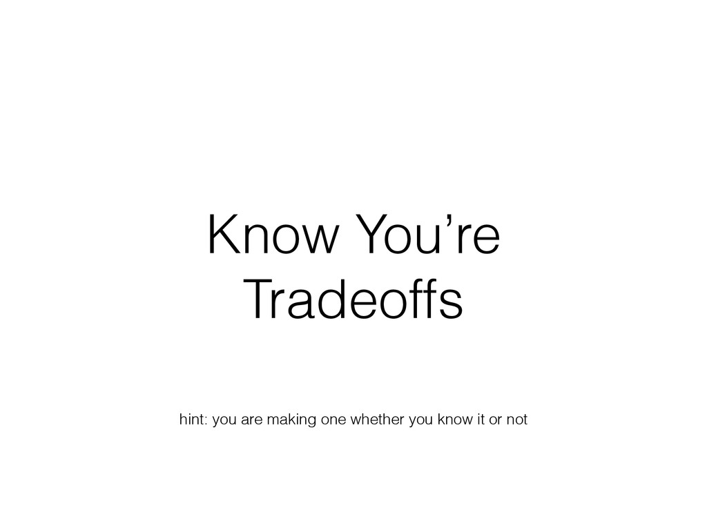 Know You're Tradeoffs hint: you are making one ...