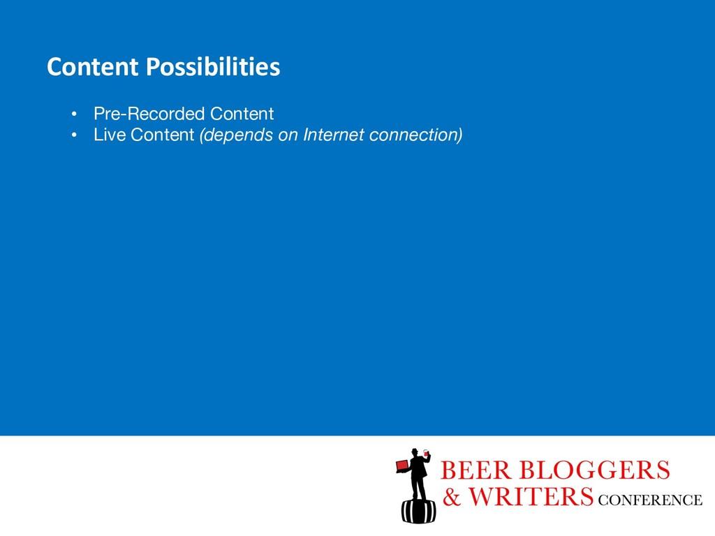 Content Possibilities • Pre-Recorded Content • ...
