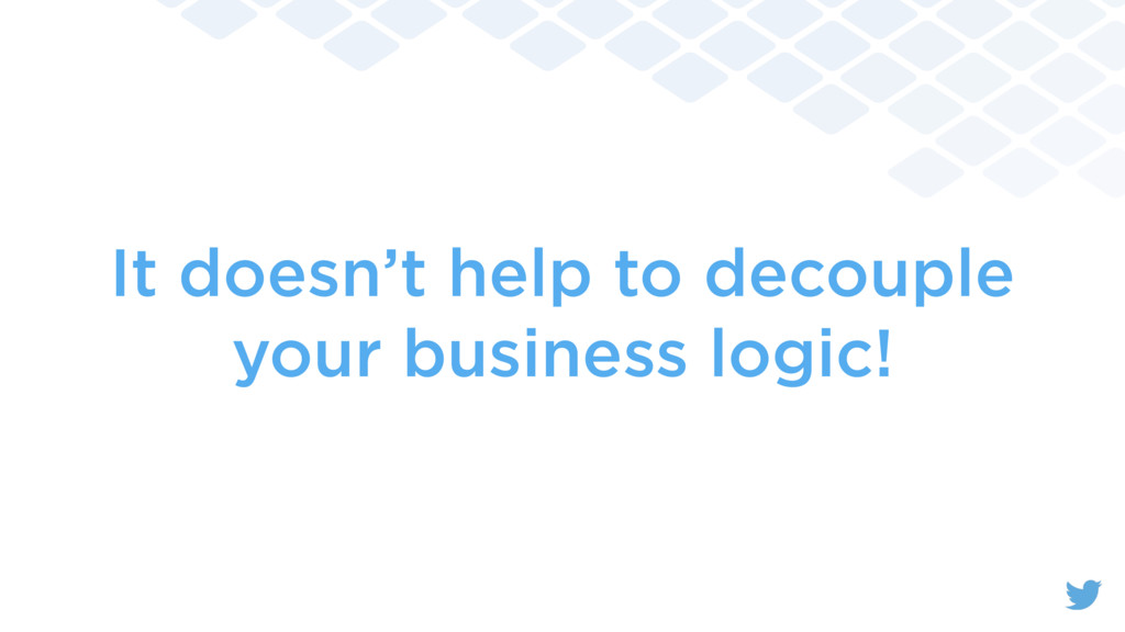 It doesn't help to decouple your business logic!