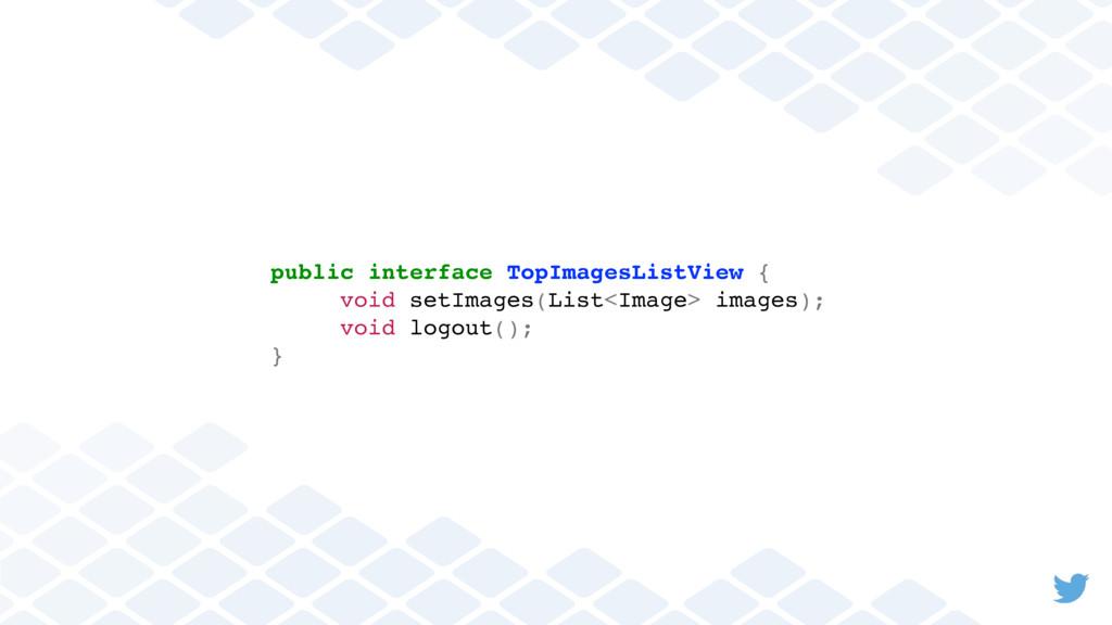 public interface TopImagesListView { void setIm...