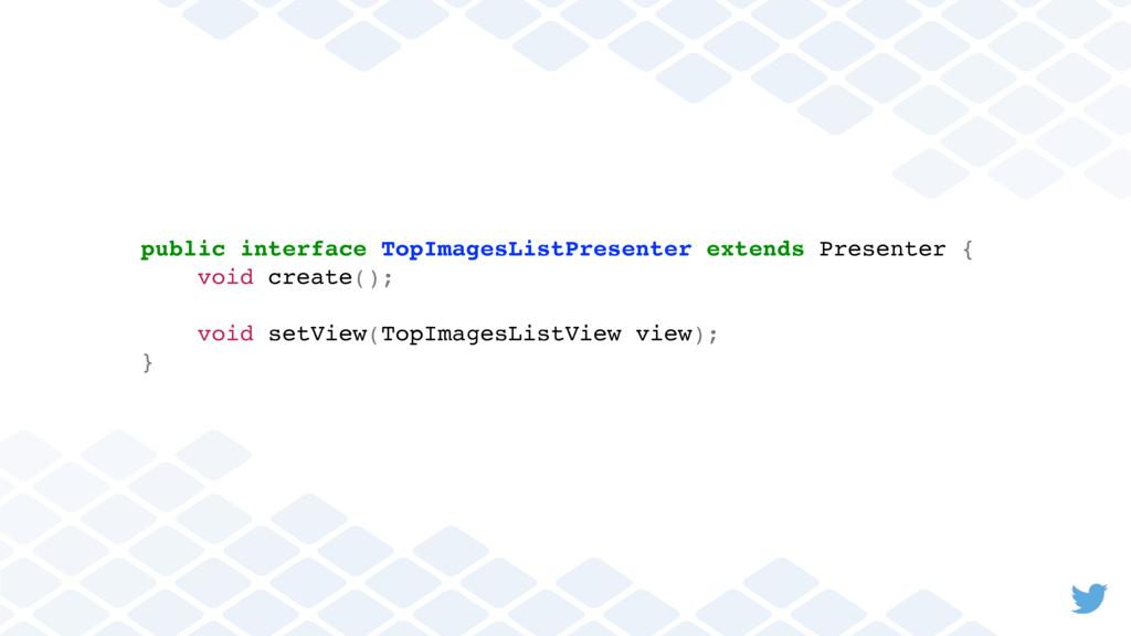 public interface TopImagesListPresenter extends...