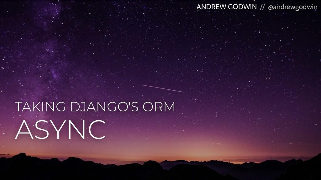 TAKING DJANGO'S ORM ANDREW GODWIN // @andrewgod...
