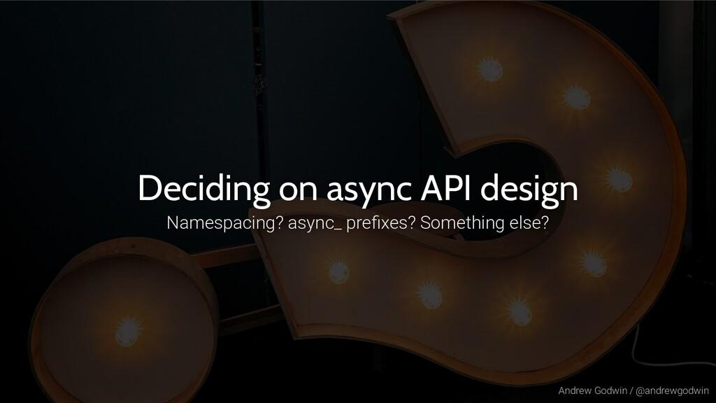 Andrew Godwin / @andrewgodwin Deciding on async...