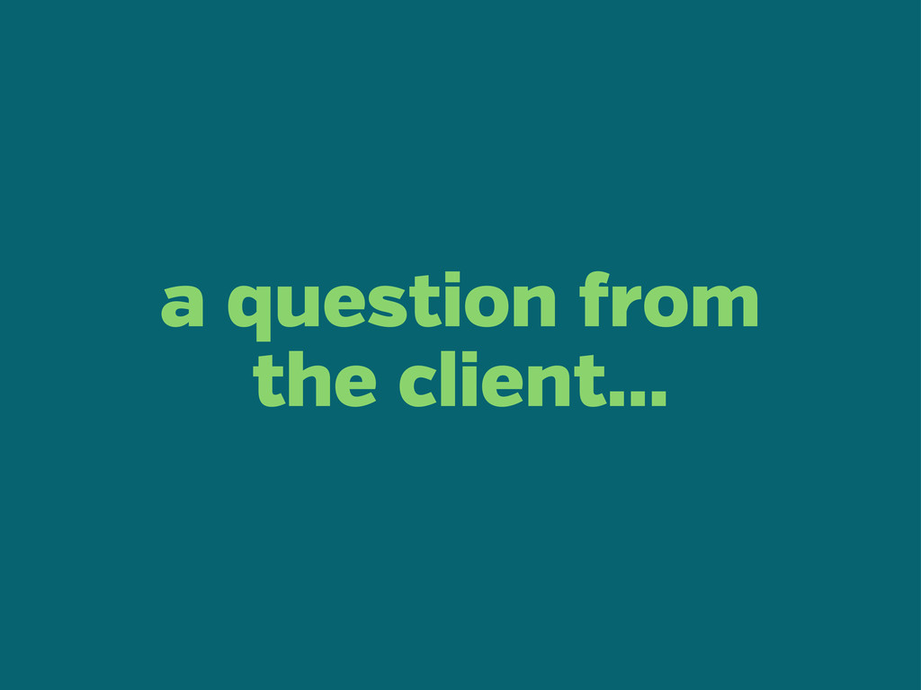 a question rom the client...