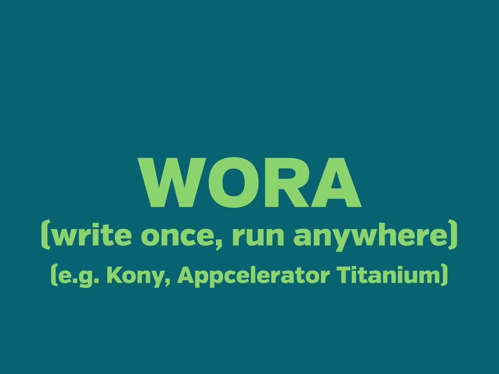 WORA (write once, run anywhere) (e.g. Kony, App...