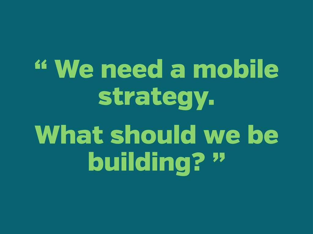 """ We need a mobile strategy. What should we be ..."