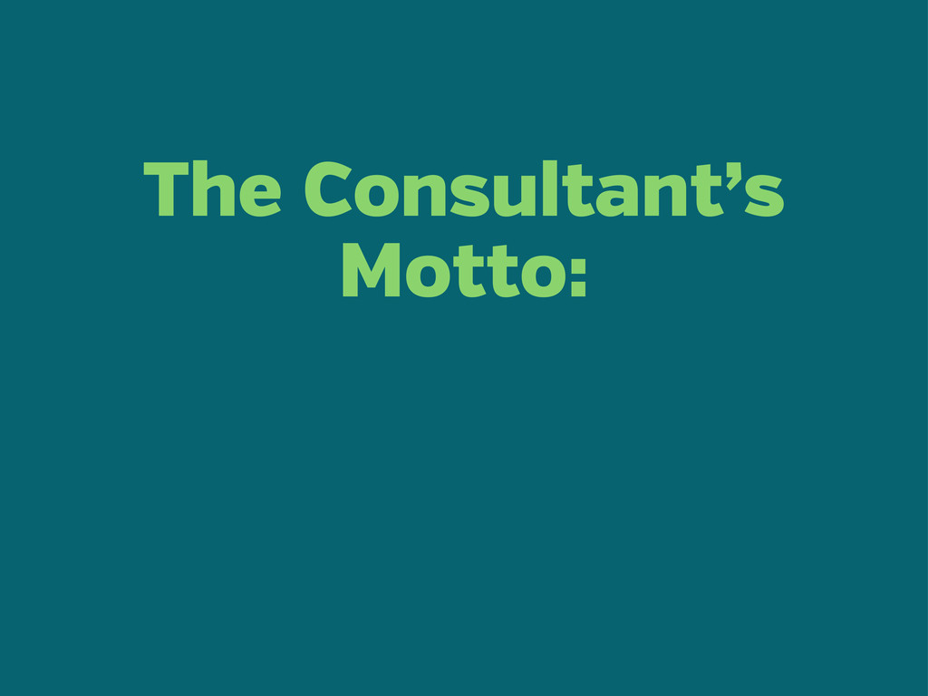 The Consultant's Motto: