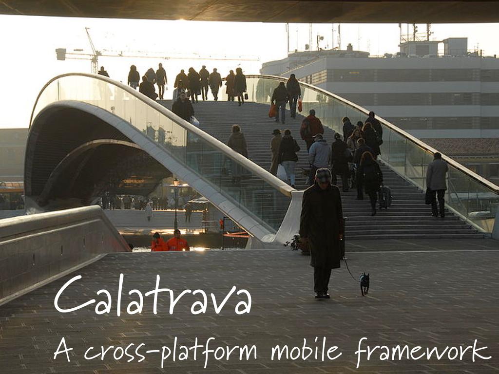 Calatrava A cross-platform mobile framework