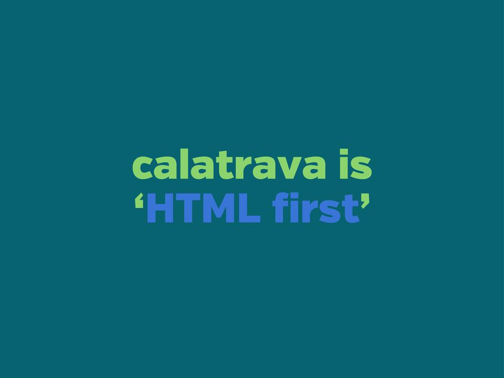 calatrava is 'HTML irst'