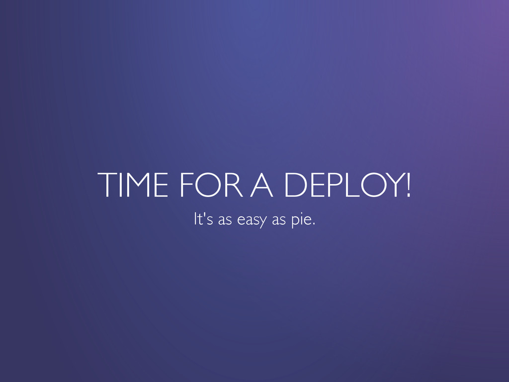 TIME FOR A DEPLOY! It's as easy as pie.