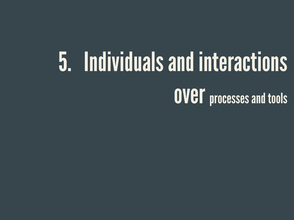 5. Individuals and interactions over processes ...