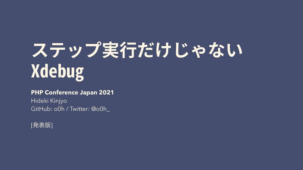 ステップ実⾏だけじゃない Xdebug PHP Conference Japan 2021 H...