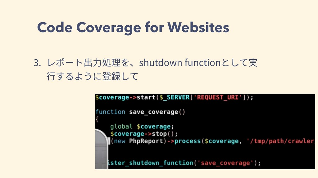 Code Coverage for Websites 3. レポート出⼒処理を、shutdow...