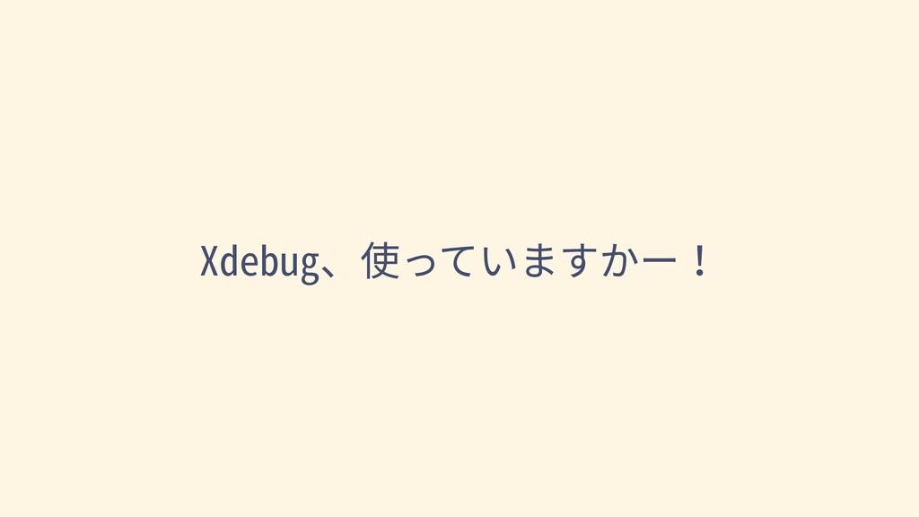 Xdebug、使っていますかー!