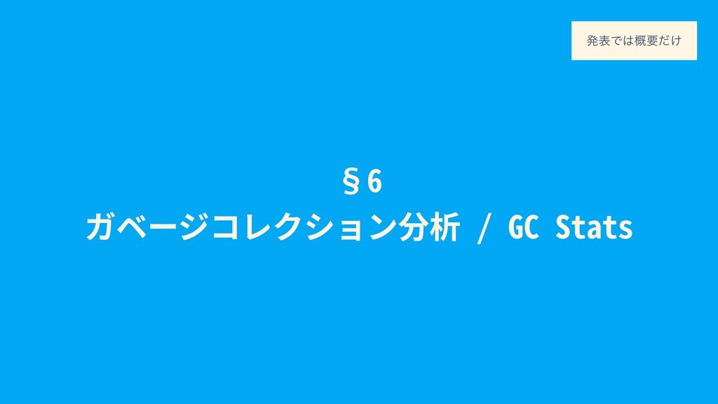 §6 ガベージコレクション分析 / GC Stats ൃදͰ֓ཁ͚ͩ