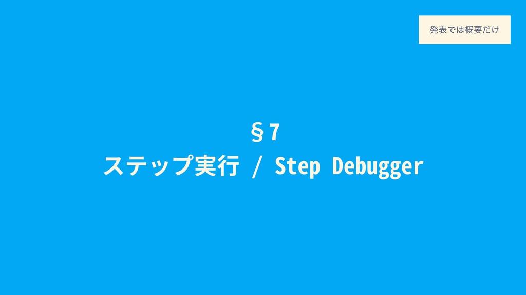 §7 ステップ実⾏ / Step Debugger ൃදͰ֓ཁ͚ͩ