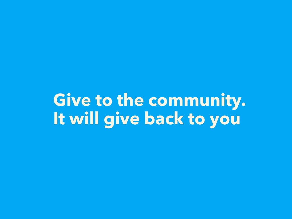 Give to the community. It will give back to you