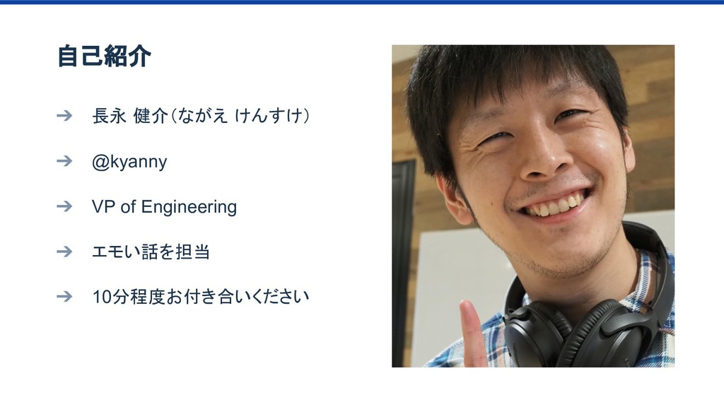 ➔ 長永 健介(ながえ けんすけ) ➔ @kyanny ➔ VP of Engineering...