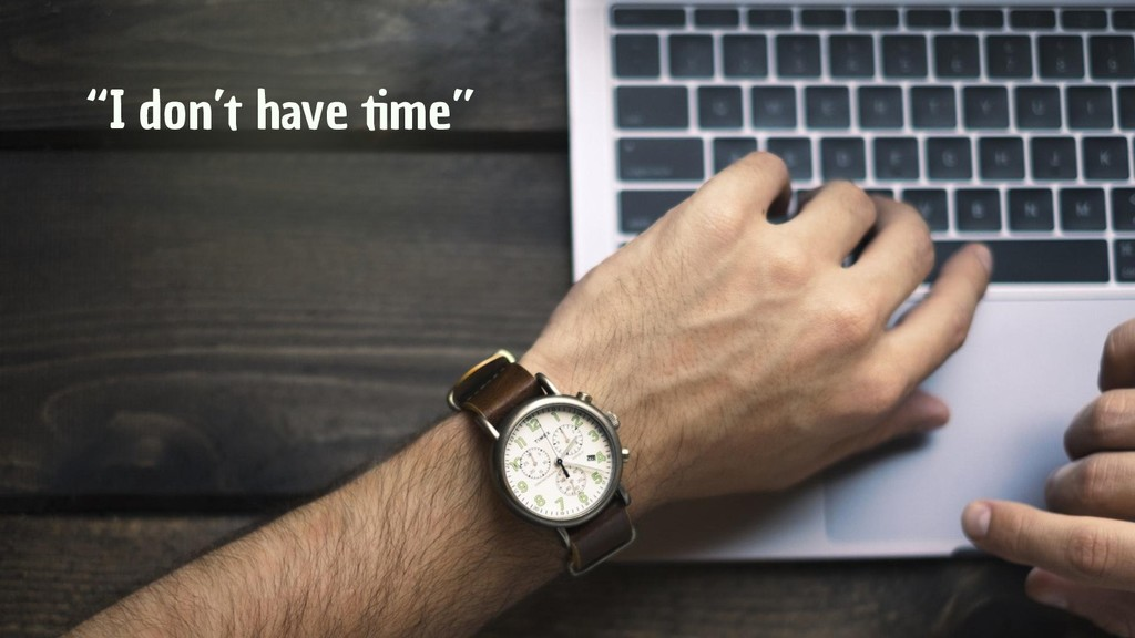 """I don't have time"""
