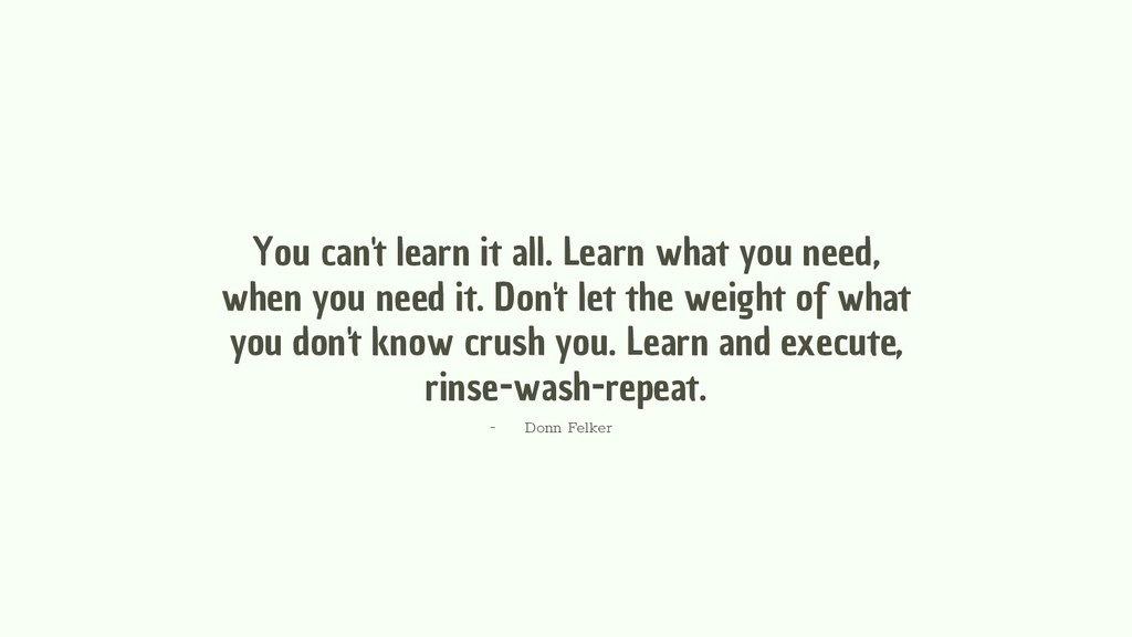 You can't learn it all. Learn what you need, wh...