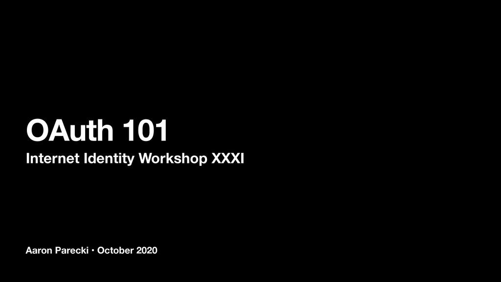 Aaron Parecki • October 2020 OAuth 101 Internet...