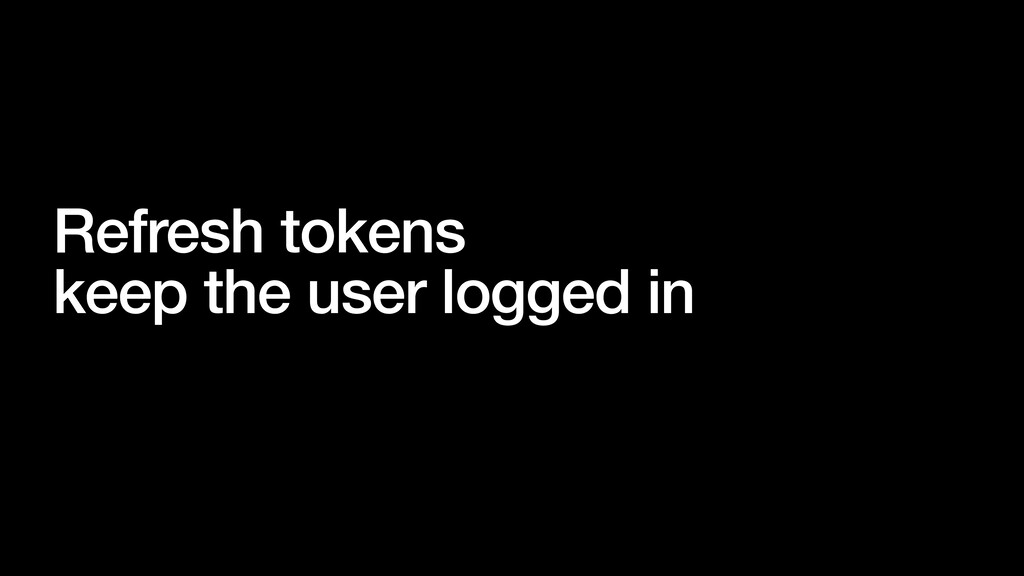 Refresh tokens keep the user logged in