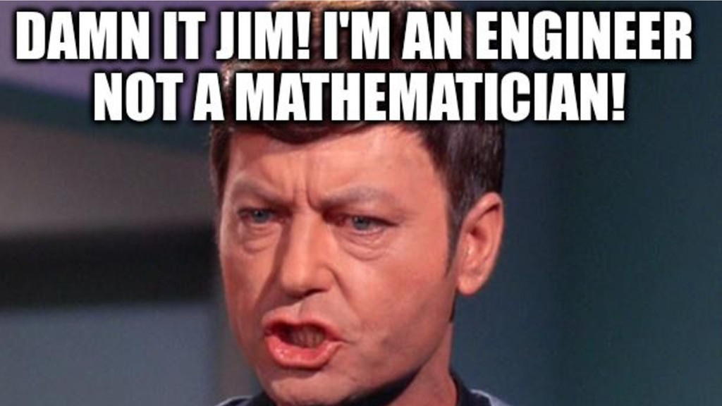 Dang it Jim, I'm an Engineer not a Mathematicia...