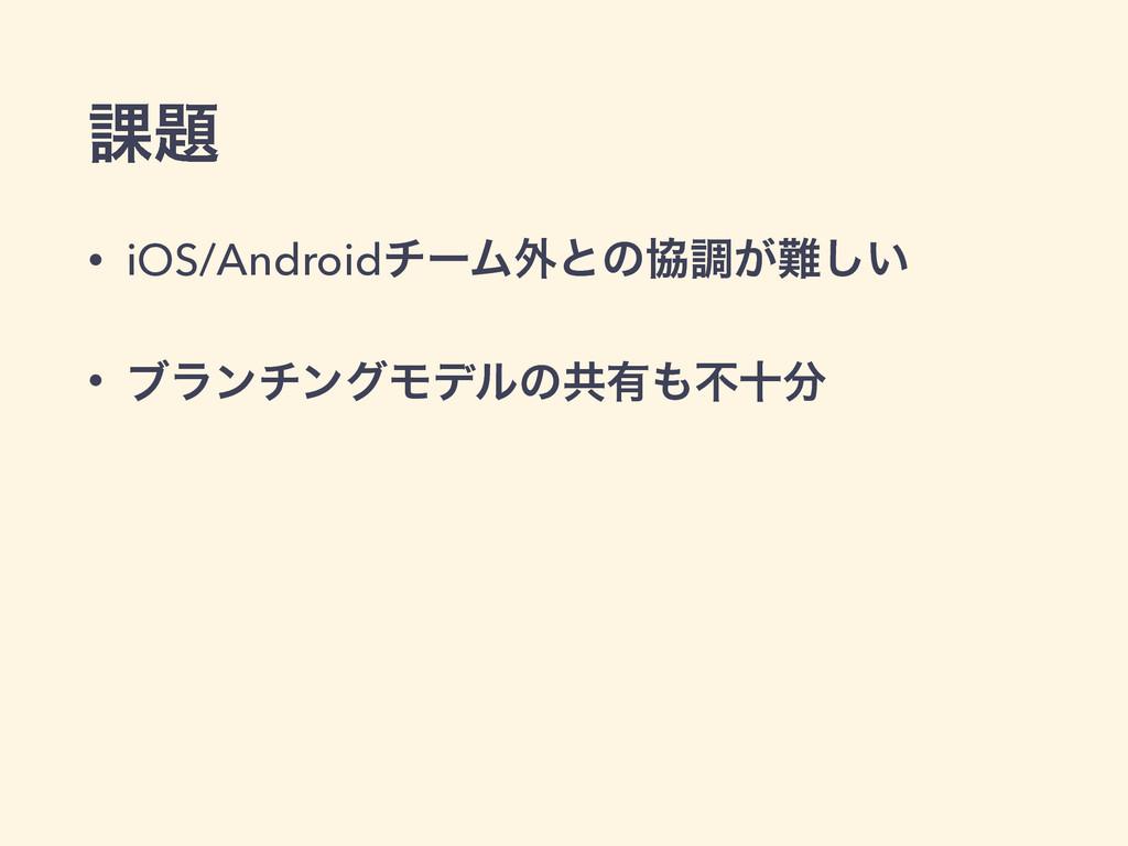 ՝ • iOS/AndroidνʔϜ֎ͱͷڠௐ͕͍͠ • ϒϥϯνϯάϞσϧͷڞ༗ෆे