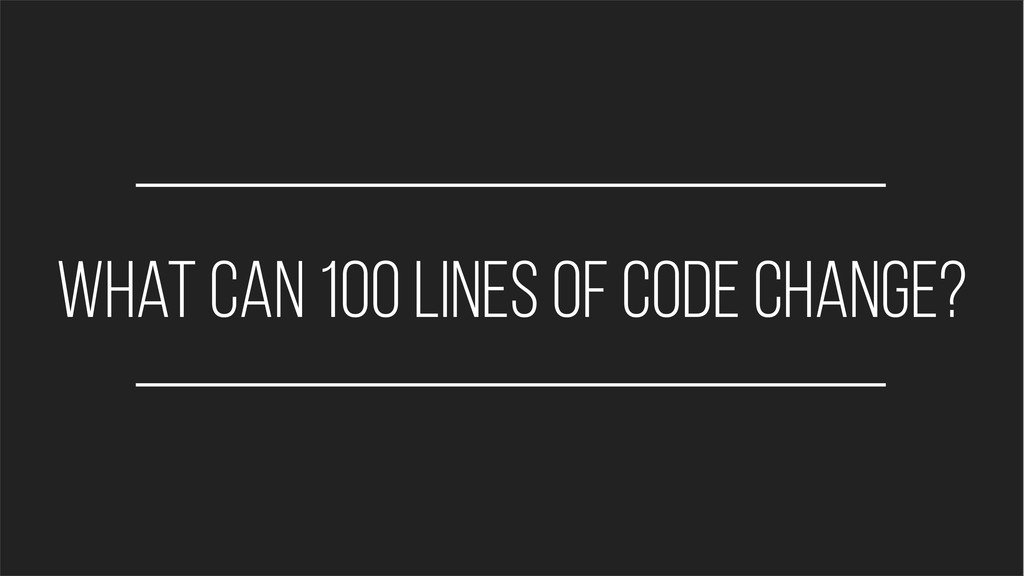 what can 100 lines of code change?