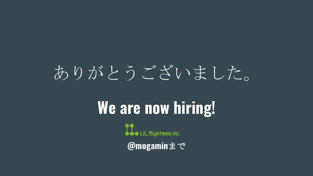 ありがとうございました。 We are now hiring! @mogaminまで