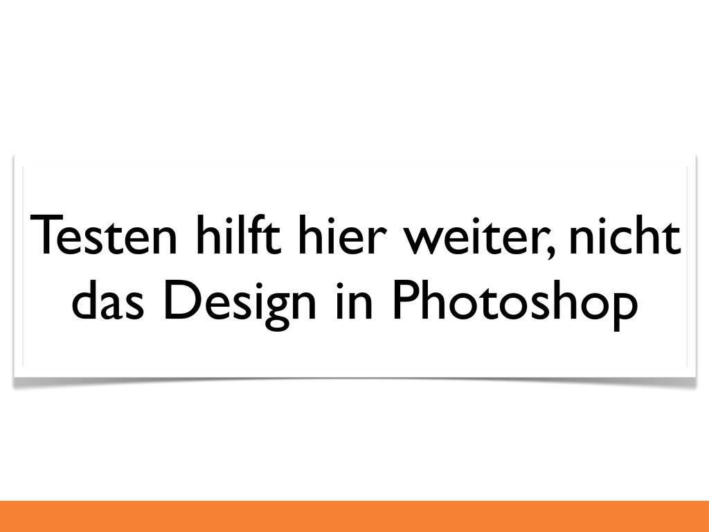 Testen hilft hier weiter, nicht das Design in P...