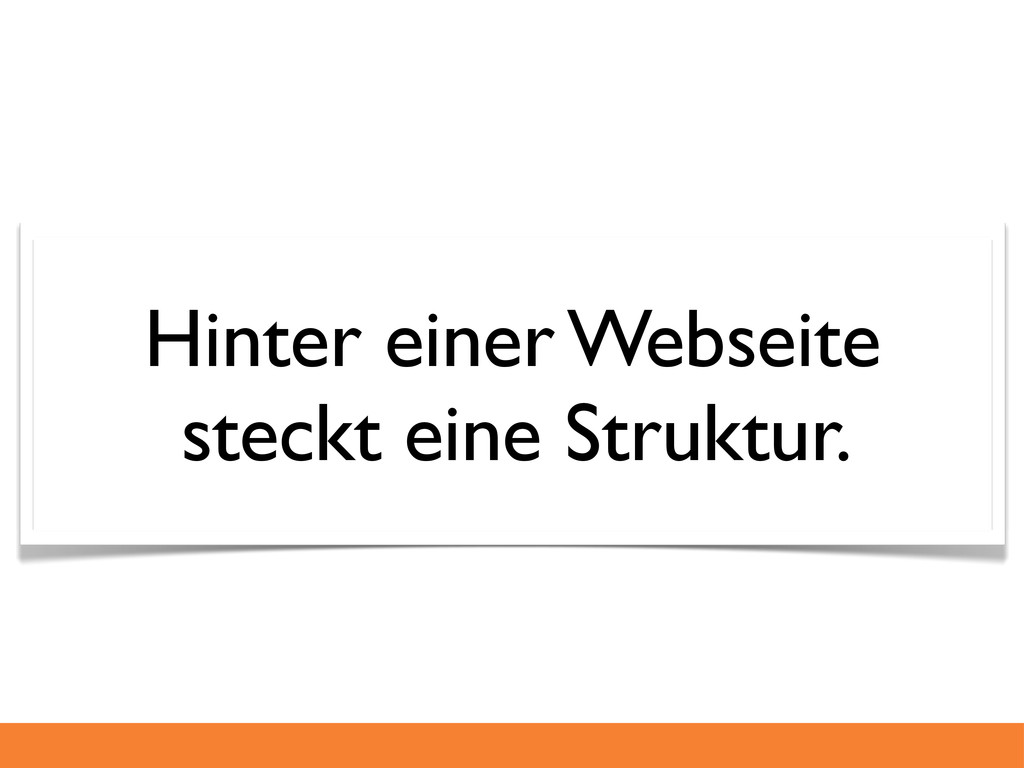 Hinter einer Webseite steckt eine Struktur.