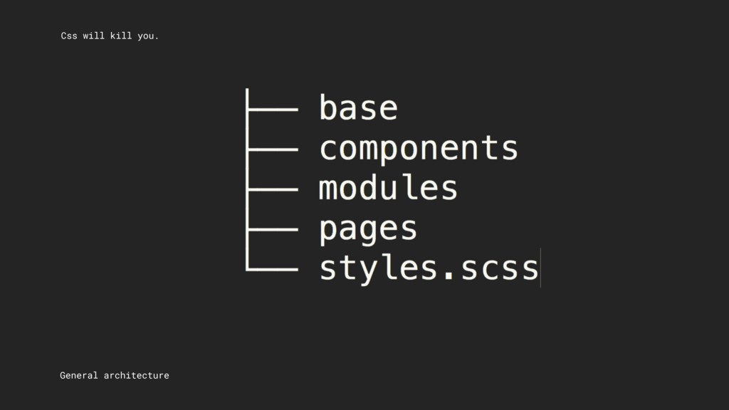 Css will kill you. General architecture