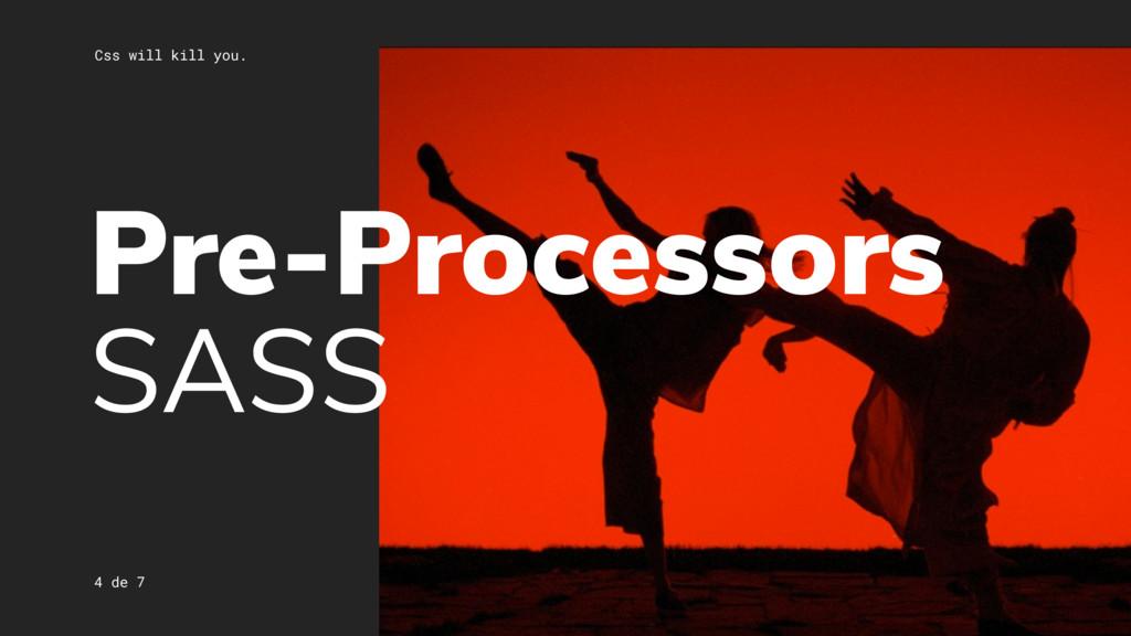 Css will kill you. 4 de 7 Pre-Processors SASS
