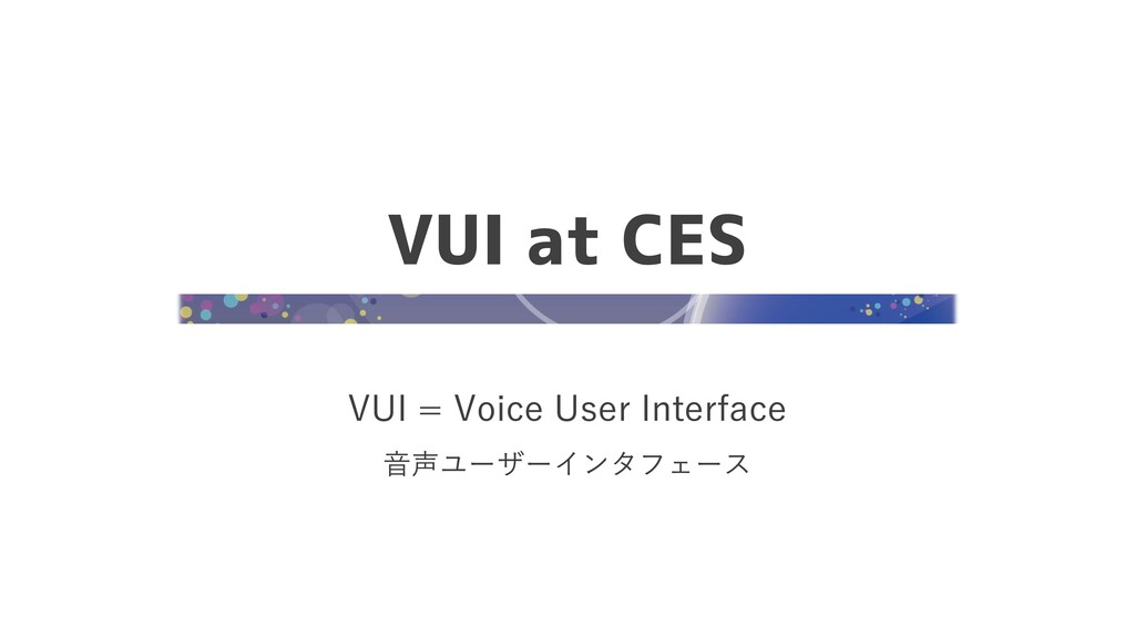 VUI at CES VUI = Voice User Interface 音声ユーザーインタ...