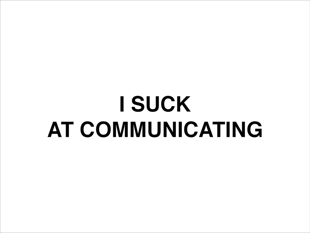 I SUCK! AT COMMUNICATING