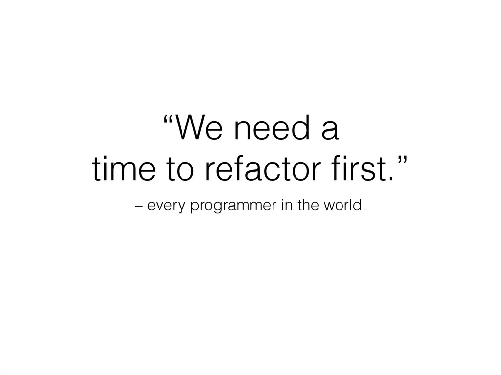"""""""We need a time to refactor first."""" – every prog..."""