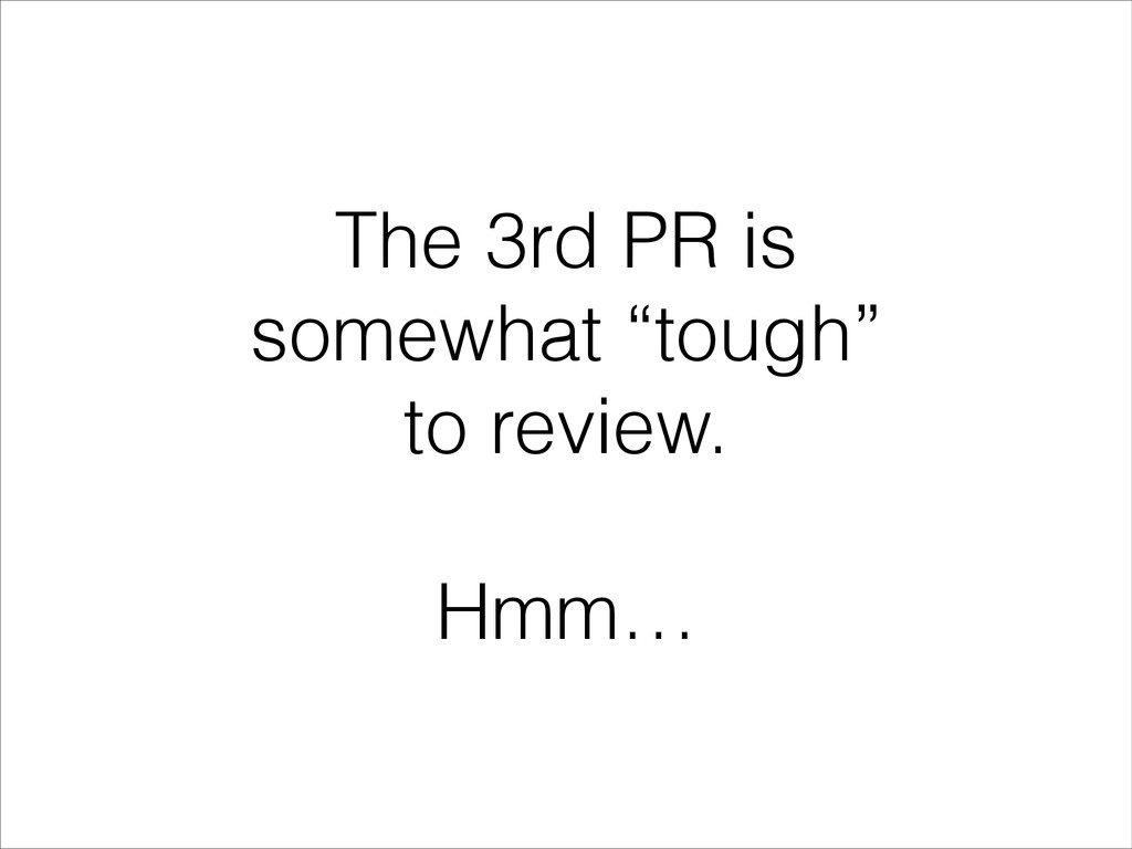 """The 3rd PR is somewhat """"tough"""" to review. ! Hmm…"""