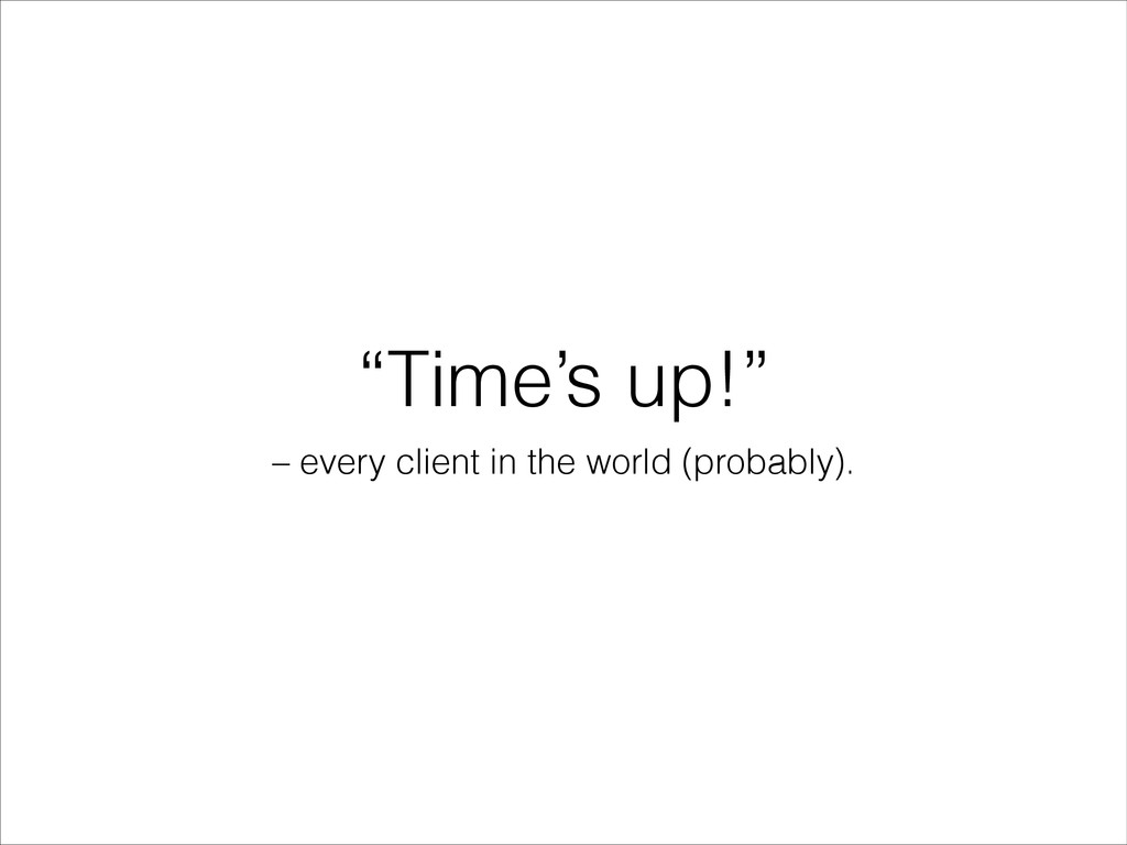 """""""Time's up!"""" – every client in the world (proba..."""