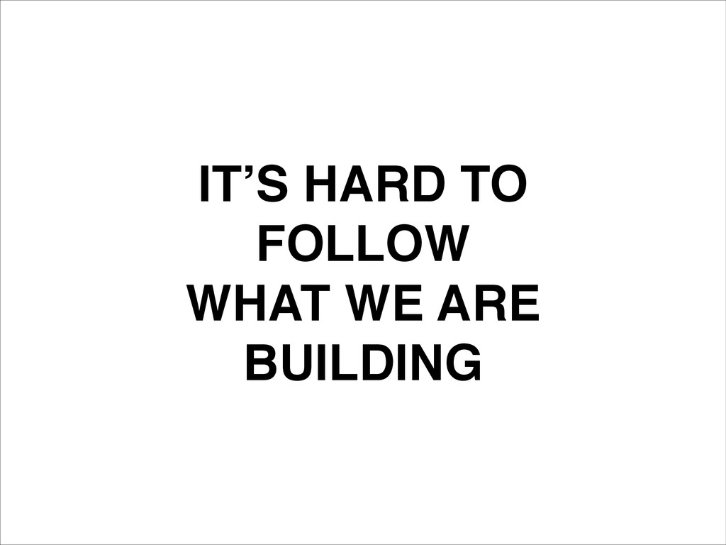 IT'S HARD TO! FOLLOW! WHAT WE ARE! BUILDING