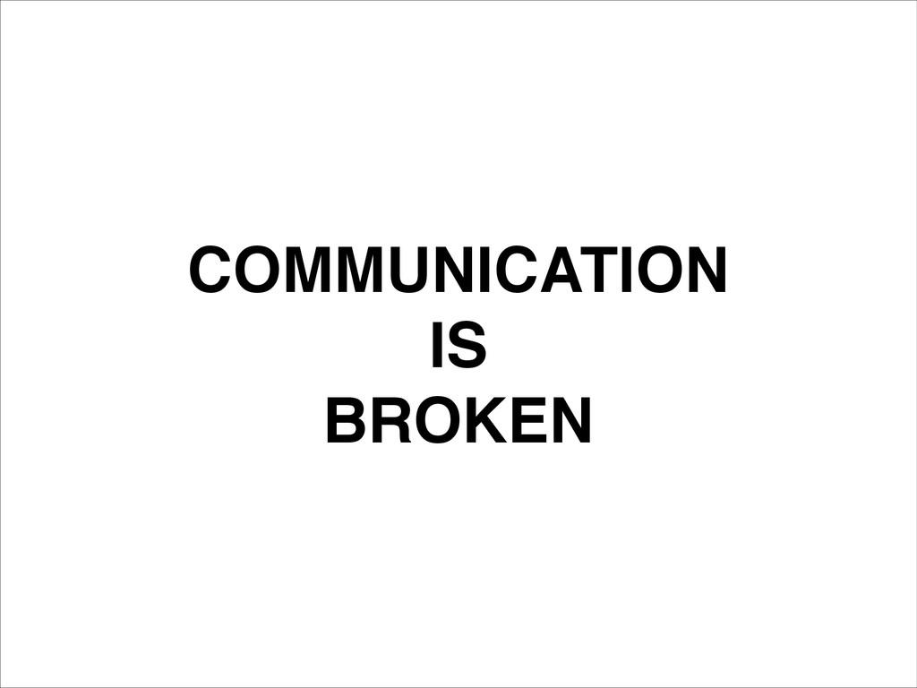 COMMUNICATION! IS! BROKEN