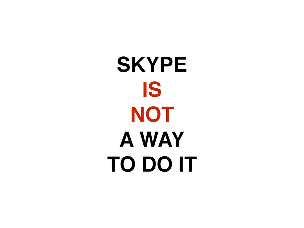 SKYPE! IS! NOT! A WAY! TO DO IT