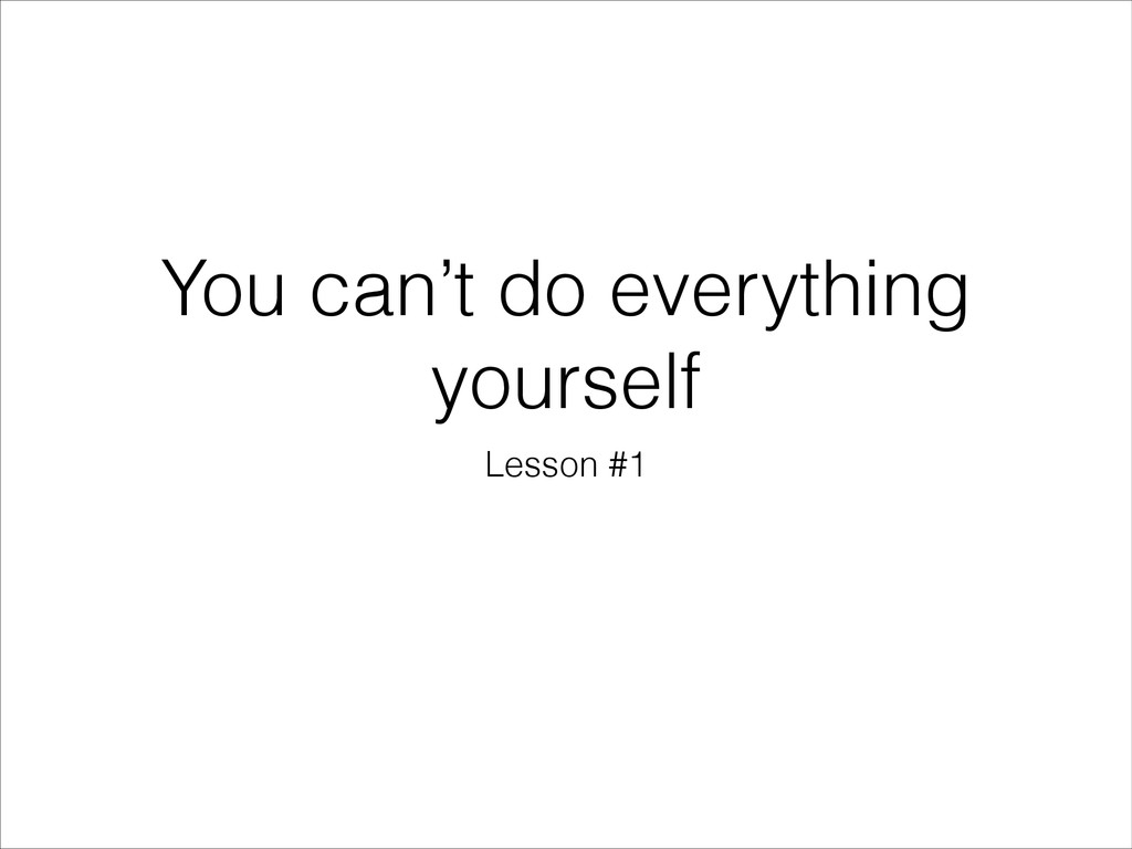 You can't do everything yourself Lesson #1