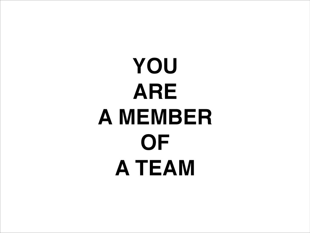 YOU! ARE! A MEMBER! OF! A TEAM