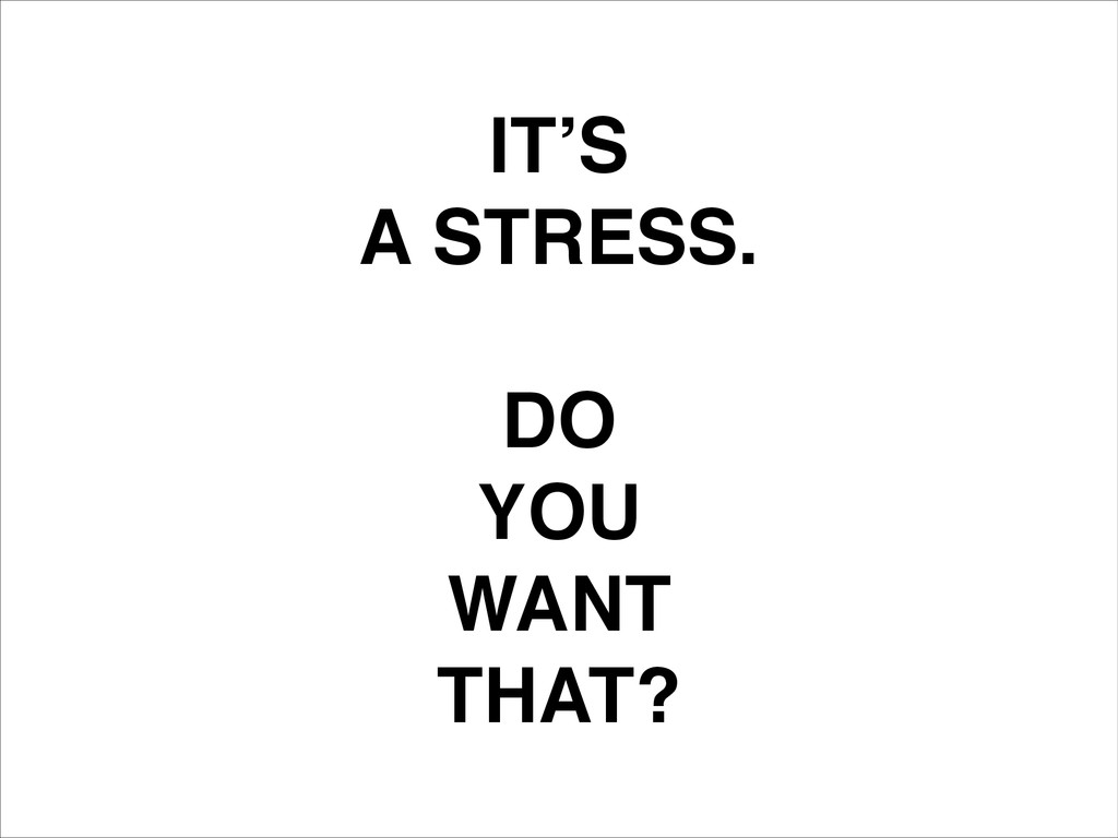 IT'S! A STRESS.! ! DO! YOU! WANT! THAT?
