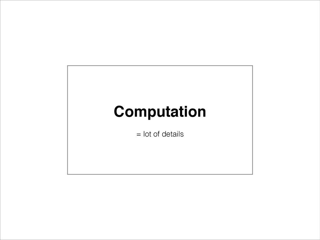 Computation! ! = lot of details